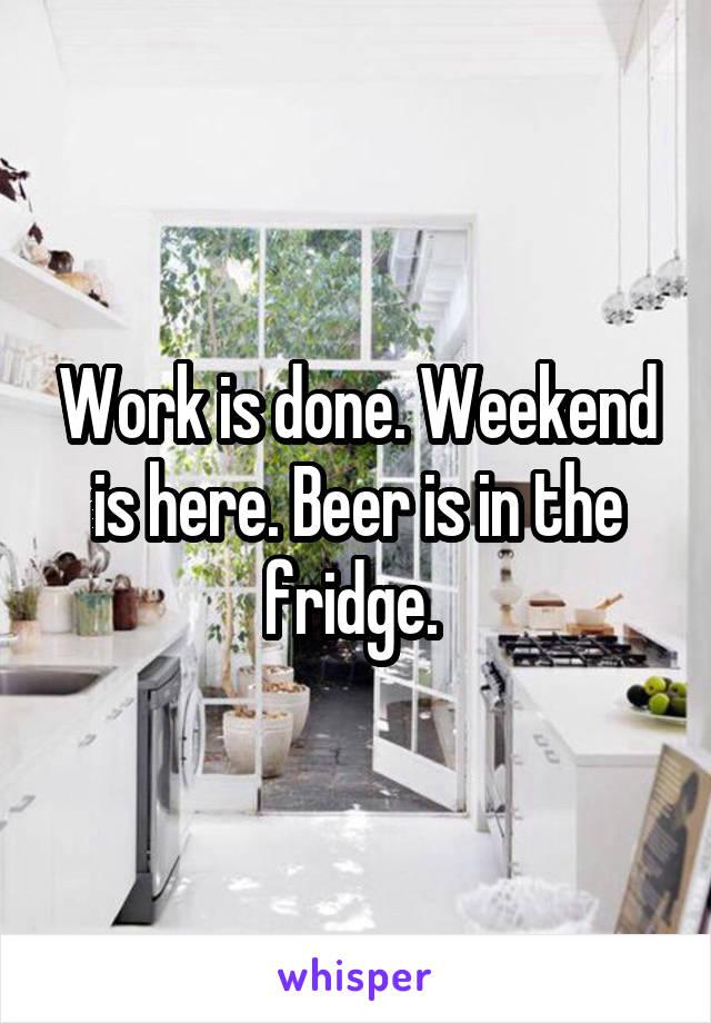 Work is done. Weekend is here. Beer is in the fridge.