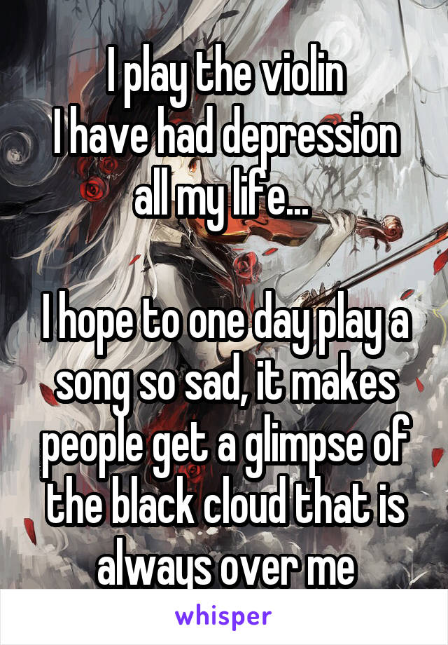 I play the violin I have had depression all my life...   I hope to one day play a song so sad, it makes people get a glimpse of the black cloud that is always over me
