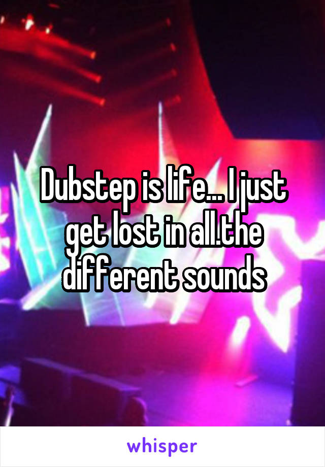 Dubstep is life... I just get lost in all.the different sounds