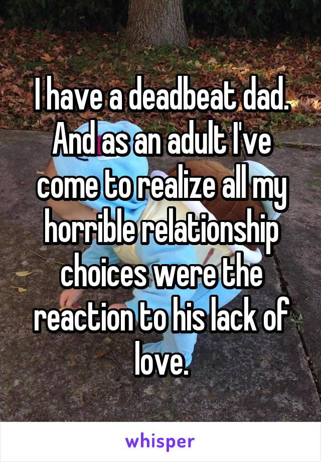 I have a deadbeat dad. And as an adult I've come to realize all my horrible relationship choices were the reaction to his lack of love.
