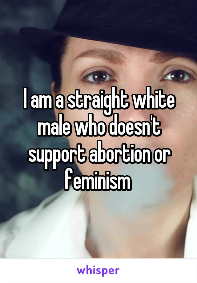 I am a straight white male who doesn't support abortion or feminism