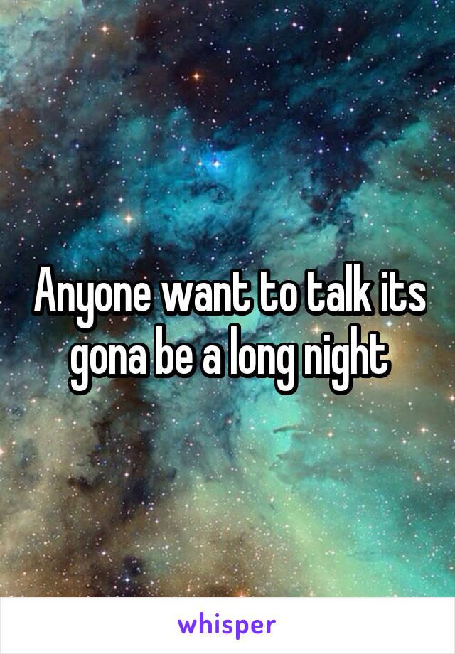 Anyone want to talk its  gona be a long night