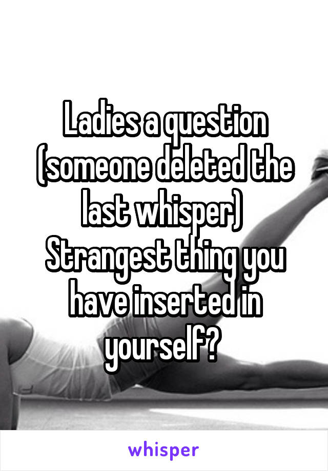 Ladies a question (someone deleted the last whisper)  Strangest thing you have inserted in yourself?