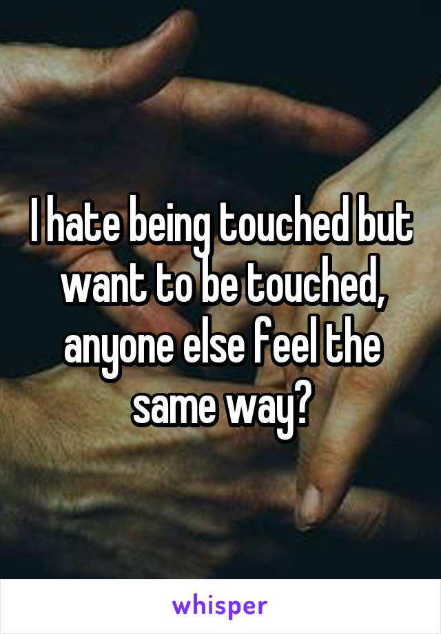I hate being touched but want to be touched, anyone else feel the same way?