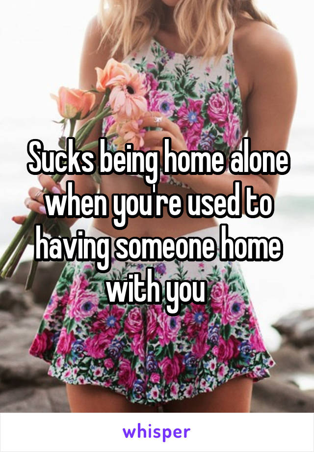 Sucks being home alone when you're used to having someone home with you