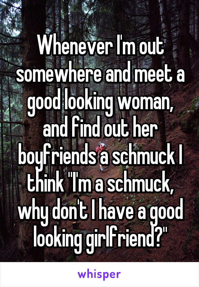 """Whenever I'm out somewhere and meet a good looking woman, and find out her boyfriends a schmuck I think """"I'm a schmuck, why don't I have a good looking girlfriend?"""""""
