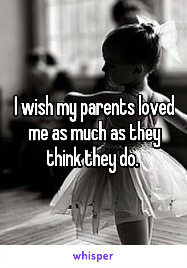 I wish my parents loved me as much as they think they do.