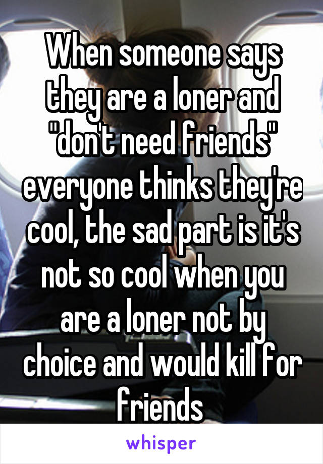 """When someone says they are a loner and """"don't need friends"""" everyone thinks they're cool, the sad part is it's not so cool when you are a loner not by choice and would kill for friends"""