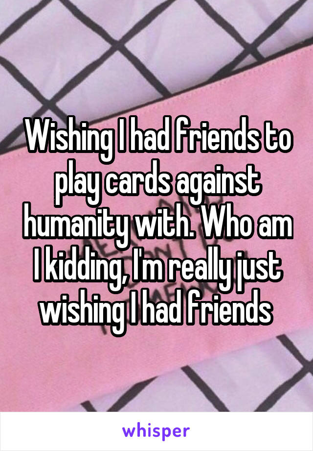 Wishing I had friends to play cards against humanity with. Who am I kidding, I'm really just wishing I had friends