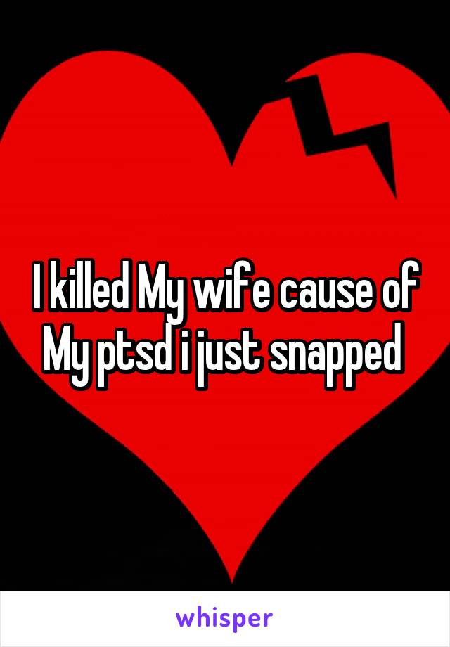 I killed My wife cause of My ptsd i just snapped