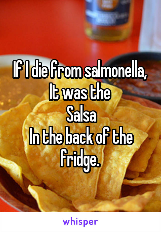 If I die from salmonella,  It was the  Salsa In the back of the fridge.
