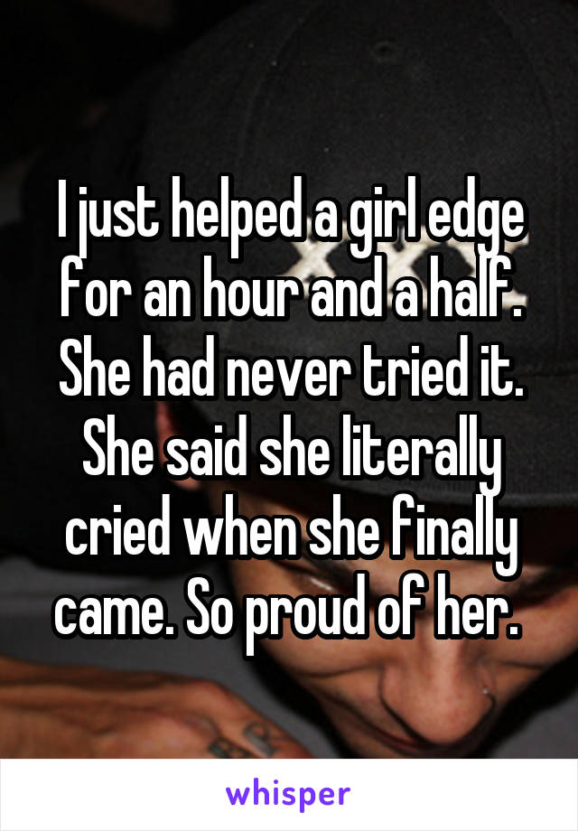 I just helped a girl edge for an hour and a half. She had never tried it. She said she literally cried when she finally came. So proud of her.