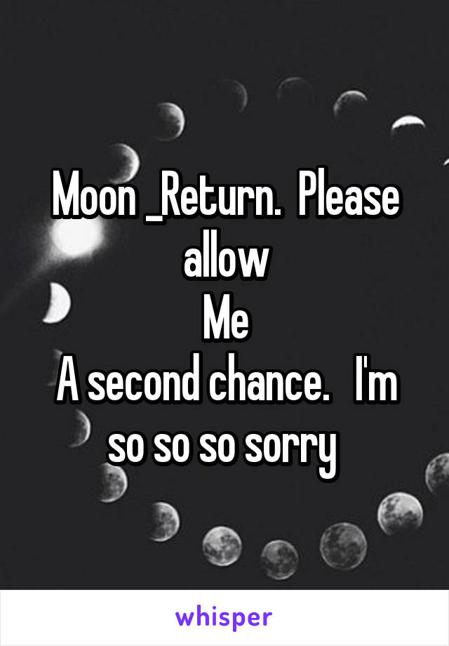Moon _Return.  Please allow Me A second chance.   I'm so so so sorry