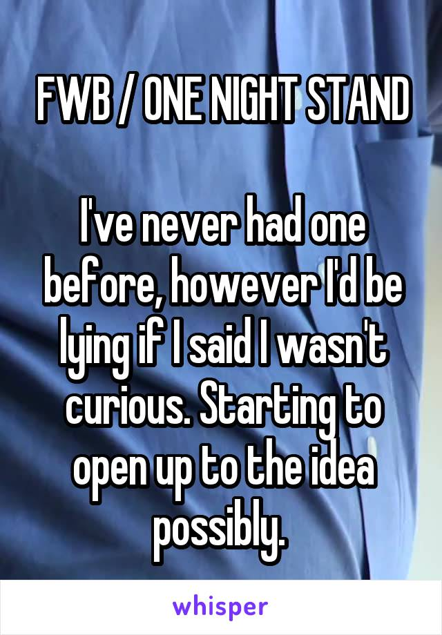 FWB / ONE NIGHT STAND  I've never had one before, however I'd be lying if I said I wasn't curious. Starting to open up to the idea possibly.