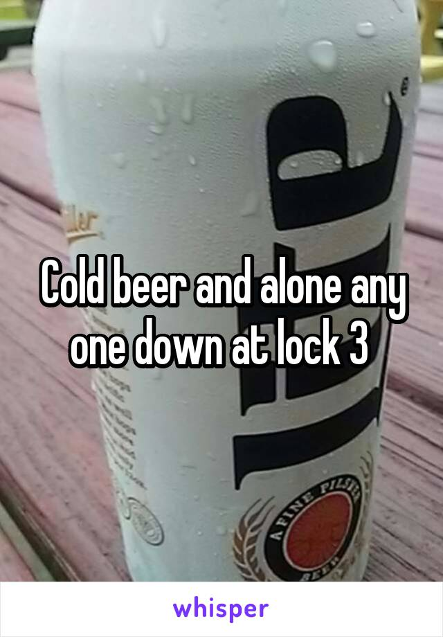 Cold beer and alone any one down at lock 3