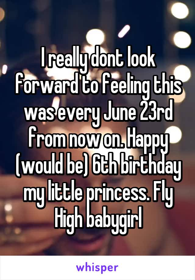 I really dont look forward to feeling this was every June 23rd from now on. Happy (would be) 6th birthday my little princess. Fly High babygirl
