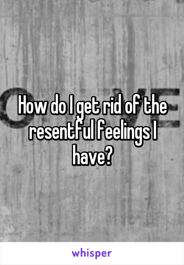 How do I get rid of the resentful feelings I have?