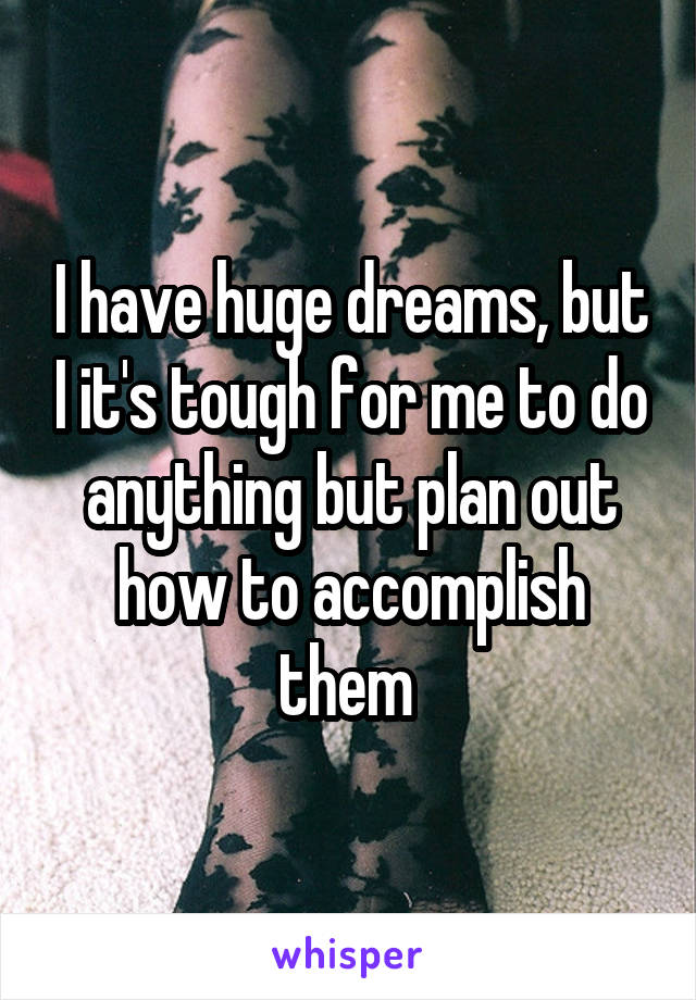 I have huge dreams, but I it's tough for me to do anything but plan out how to accomplish them
