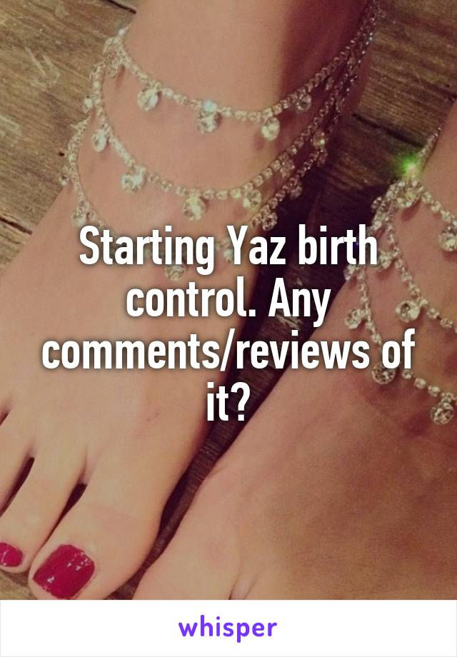 Starting Yaz birth control. Any comments/reviews of it?