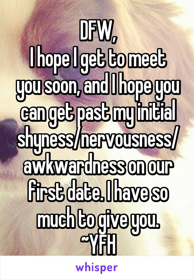 DFW, I hope I get to meet you soon, and I hope you can get past my initial shyness/nervousness/awkwardness on our first date. I have so much to give you. ~YFH