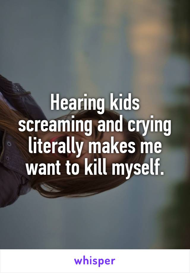 Hearing kids screaming and crying literally makes me want to kill myself.