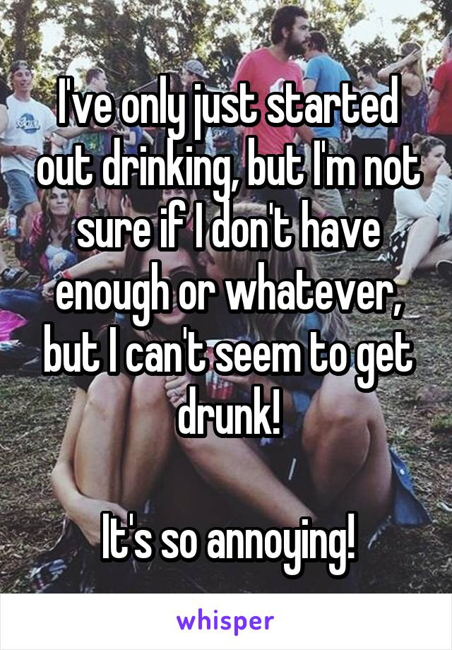 I've only just started out drinking, but I'm not sure if I don't have enough or whatever, but I can't seem to get drunk!  It's so annoying!