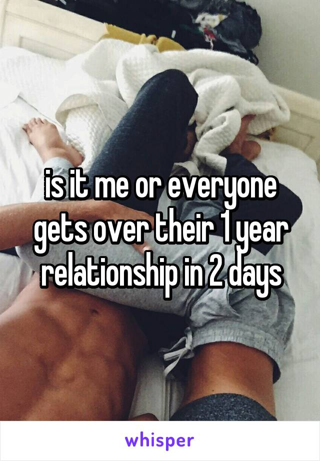 is it me or everyone gets over their 1 year relationship in 2 days