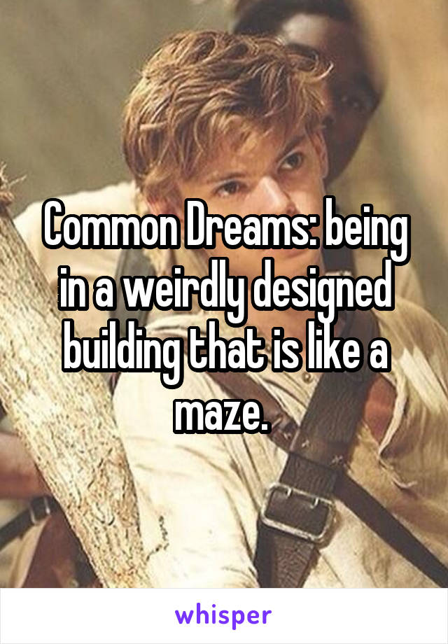 Common Dreams: being in a weirdly designed building that is like a maze.