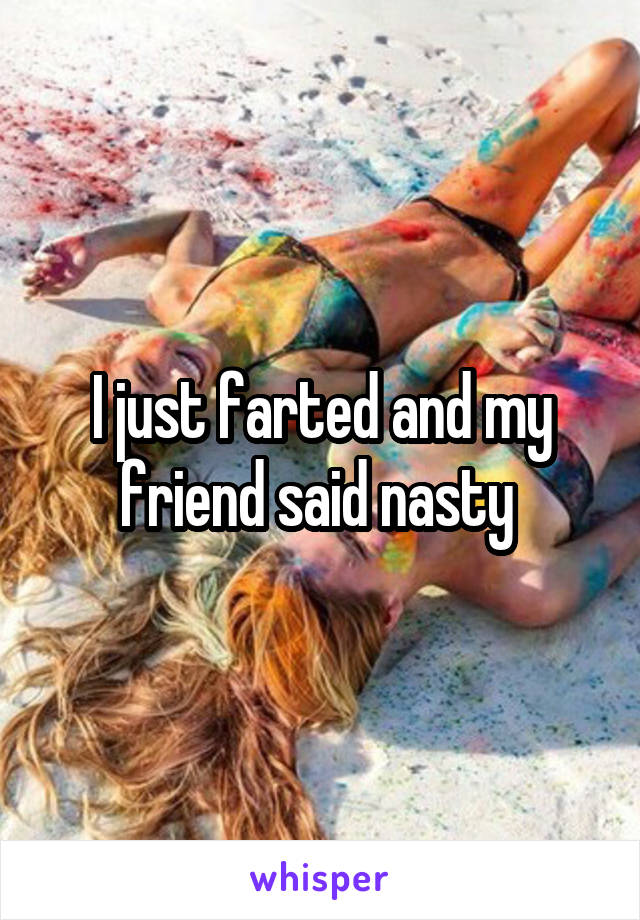 I just farted and my friend said nasty