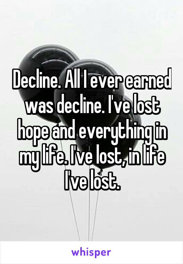 Decline. All I ever earned was decline. I've lost hope and everything in my life. I've lost, in life I've lost.