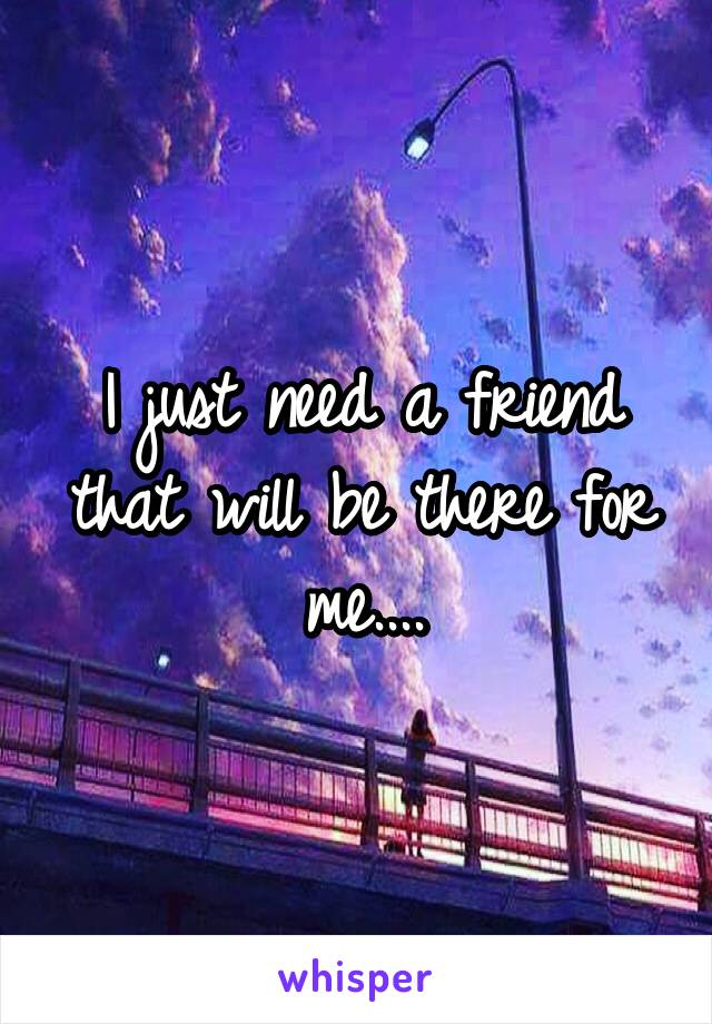 I just need a friend that will be there for me....