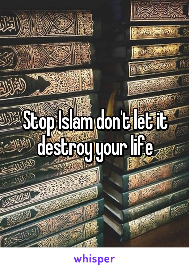 Stop Islam don't let it destroy your life