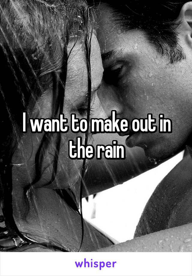 I want to make out in the rain