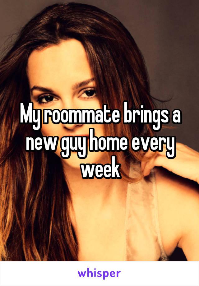 My roommate brings a new guy home every week