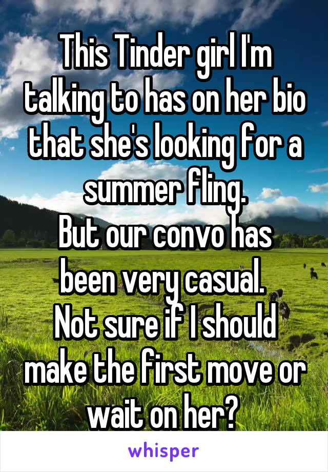 This Tinder girl I'm talking to has on her bio that she's looking for a summer fling. But our convo has been very casual.  Not sure if I should make the first move or wait on her?