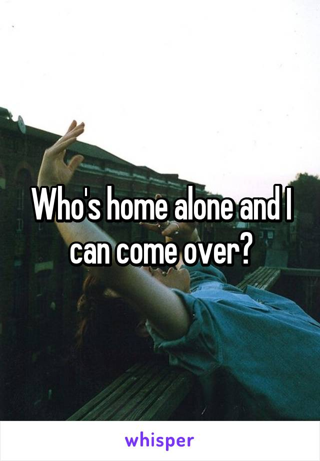 Who's home alone and I can come over?