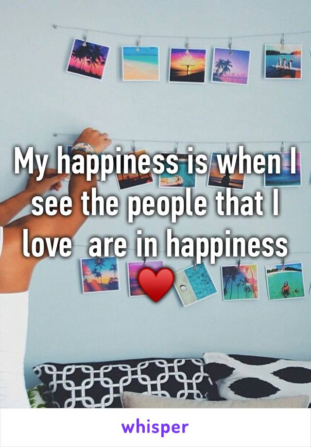 My happiness is when I see the people that I love  are in happiness ♥️