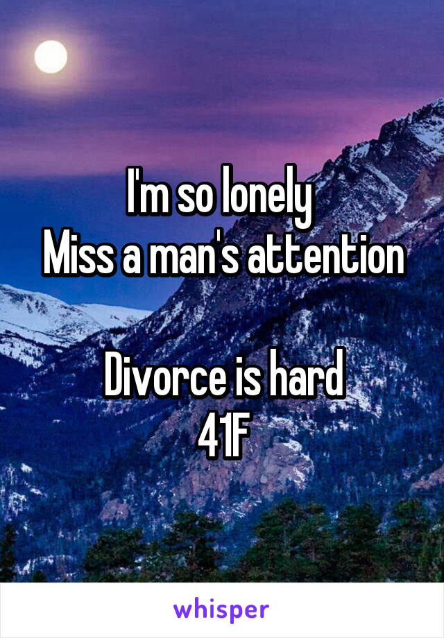I'm so lonely  Miss a man's attention  Divorce is hard 41F