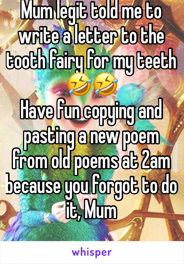 Mum legit told me to write a letter to the tooth fairy for my teeth 🤣🤣 Have fun copying and pasting a new poem from old poems at 2am because you forgot to do it, Mum