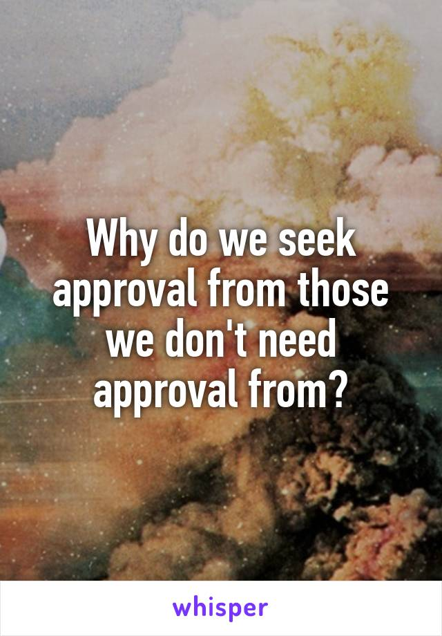 Why do we seek approval from those we don't need approval from?