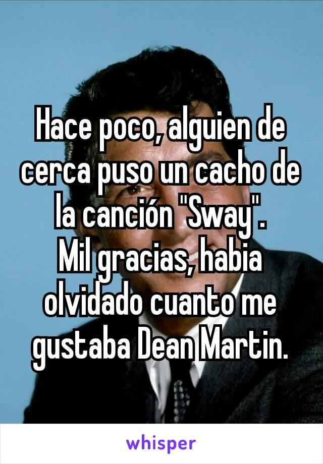 """Hace poco, alguien de cerca puso un cacho de la canción """"Sway"""". Mil gracias, habia olvidado cuanto me gustaba Dean Martin."""