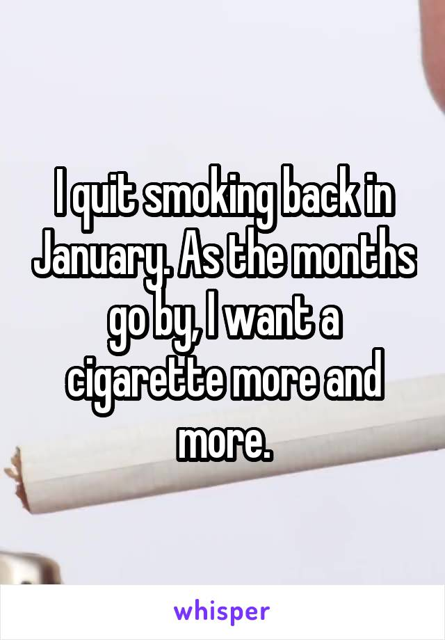I quit smoking back in January. As the months go by, I want a cigarette more and more.