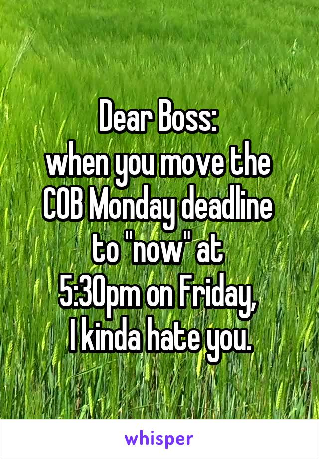 """Dear Boss:  when you move the  COB Monday deadline  to """"now"""" at  5:30pm on Friday,  I kinda hate you."""