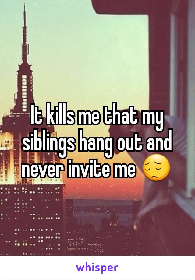 It kills me that my siblings hang out and never invite me 😔