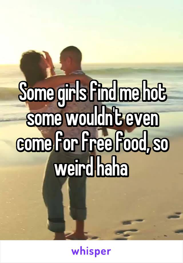 Some girls find me hot some wouldn't even come for free food, so weird haha