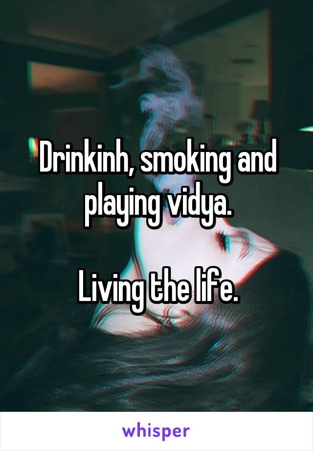 Drinkinh, smoking and playing vidya.  Living the life.