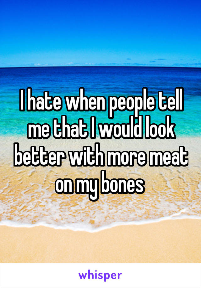 I hate when people tell me that I would look better with more meat on my bones