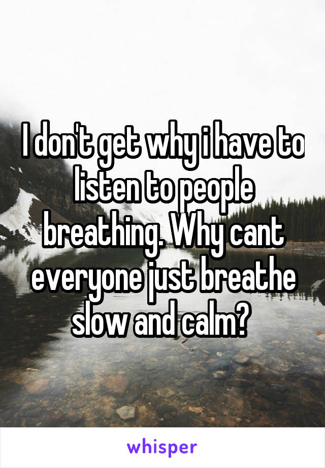 I don't get why i have to listen to people breathing. Why cant everyone just breathe slow and calm?
