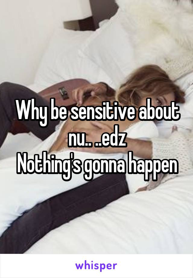 Why be sensitive about nu.. ..edz Nothing's gonna happen