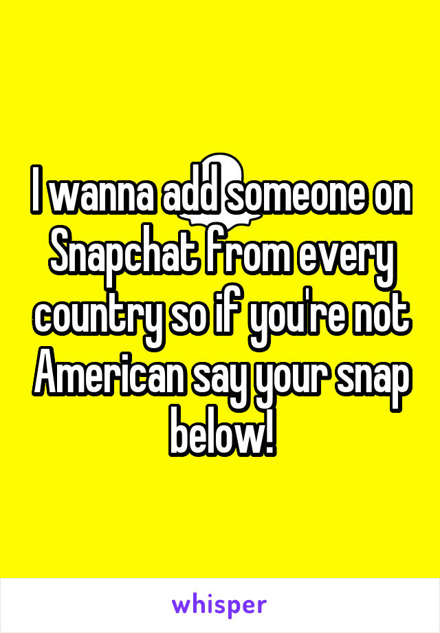I wanna add someone on Snapchat from every country so if you're not American say your snap below!